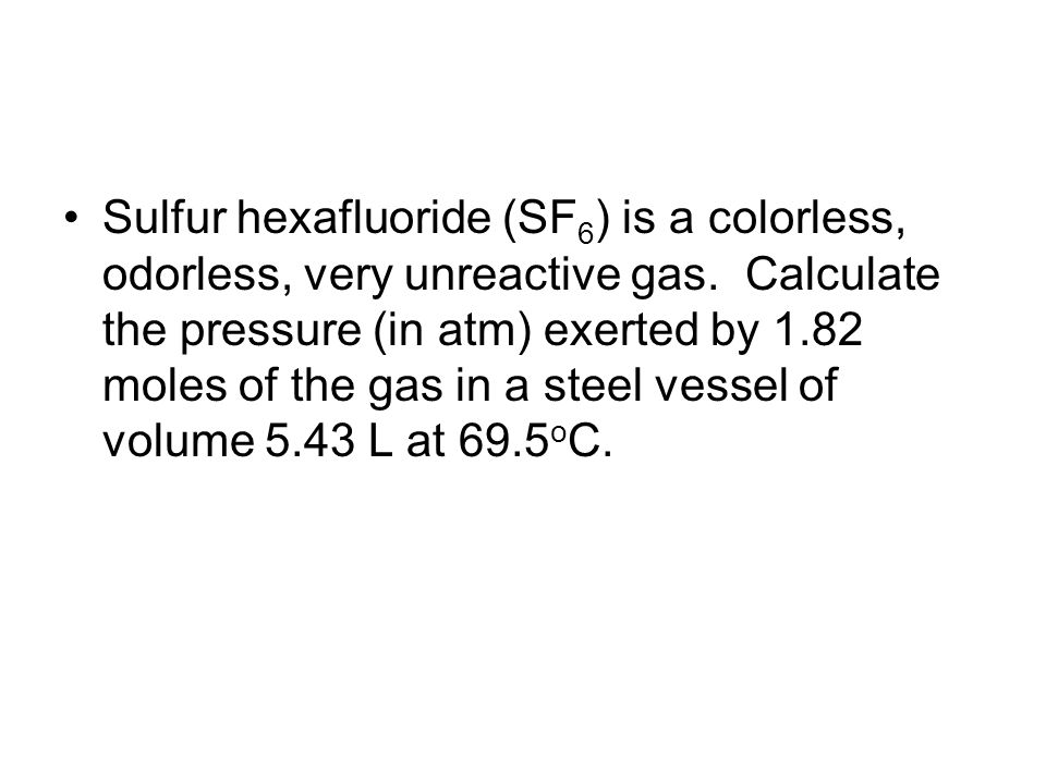 Sulfur hexafluoride (SF 6 ) is a colorless, odorless, very unreactive gas. Calculate the pressure (in atm) exerted by 1.82 moles of the gas in a steel