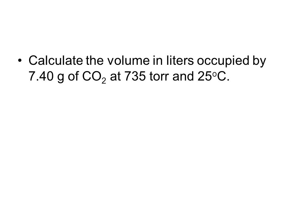 Calculate the volume in liters occupied by 7.40 g of CO 2 at 735 torr and 25 o C.