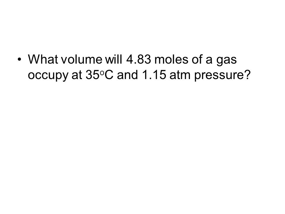 What volume will 4.83 moles of a gas occupy at 35 o C and 1.15 atm pressure?