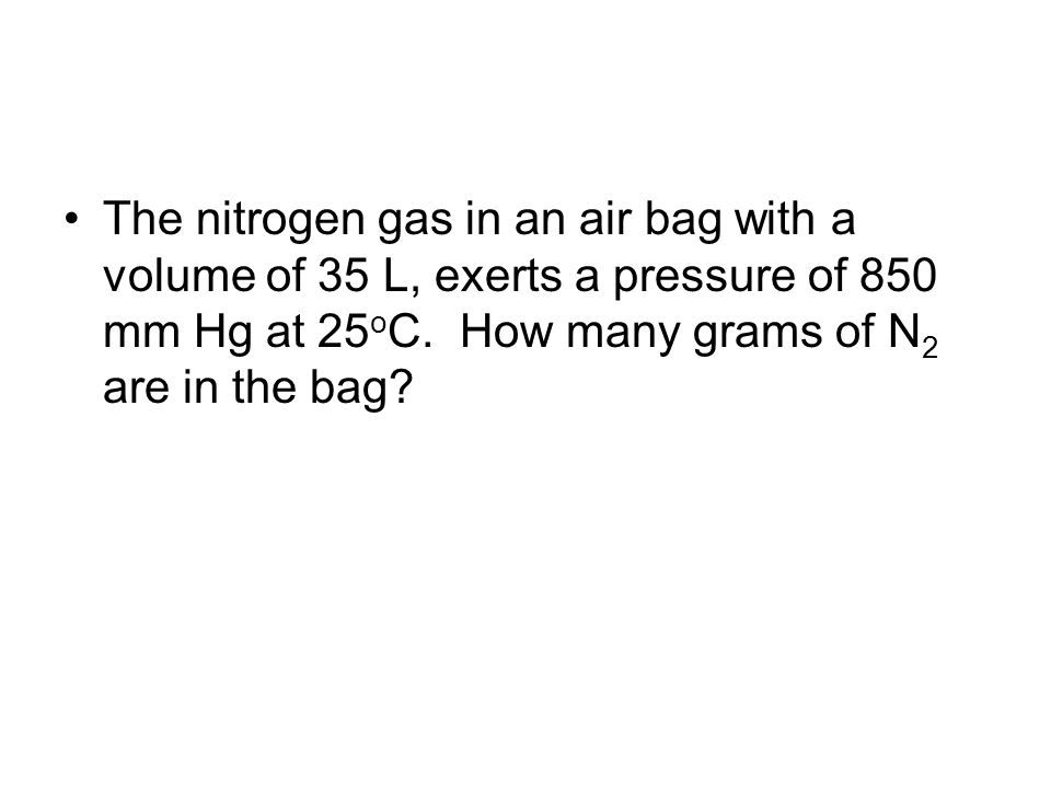 The nitrogen gas in an air bag with a volume of 35 L, exerts a pressure of 850 mm Hg at 25 o C. How many grams of N 2 are in the bag?
