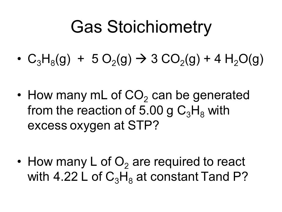 Gas Stoichiometry C 3 H 8 (g) + 5 O 2 (g)  3 CO 2 (g) + 4 H 2 O(g) How many mL of CO 2 can be generated from the reaction of 5.00 g C 3 H 8 with exce