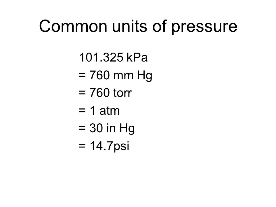 Common units of pressure 101.325 kPa = 760 mm Hg = 760 torr = 1 atm = 30 in Hg = 14.7psi
