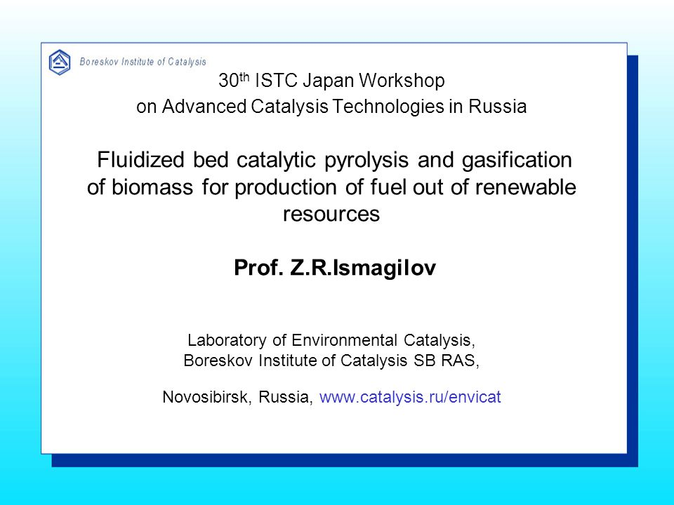 30 th ISTC Japan Workshop on Advanced Catalysis Technologies in Russia Fluidized bed catalytic pyrolysis and gasification of biomass for production of fuel out of renewable resources Prof.