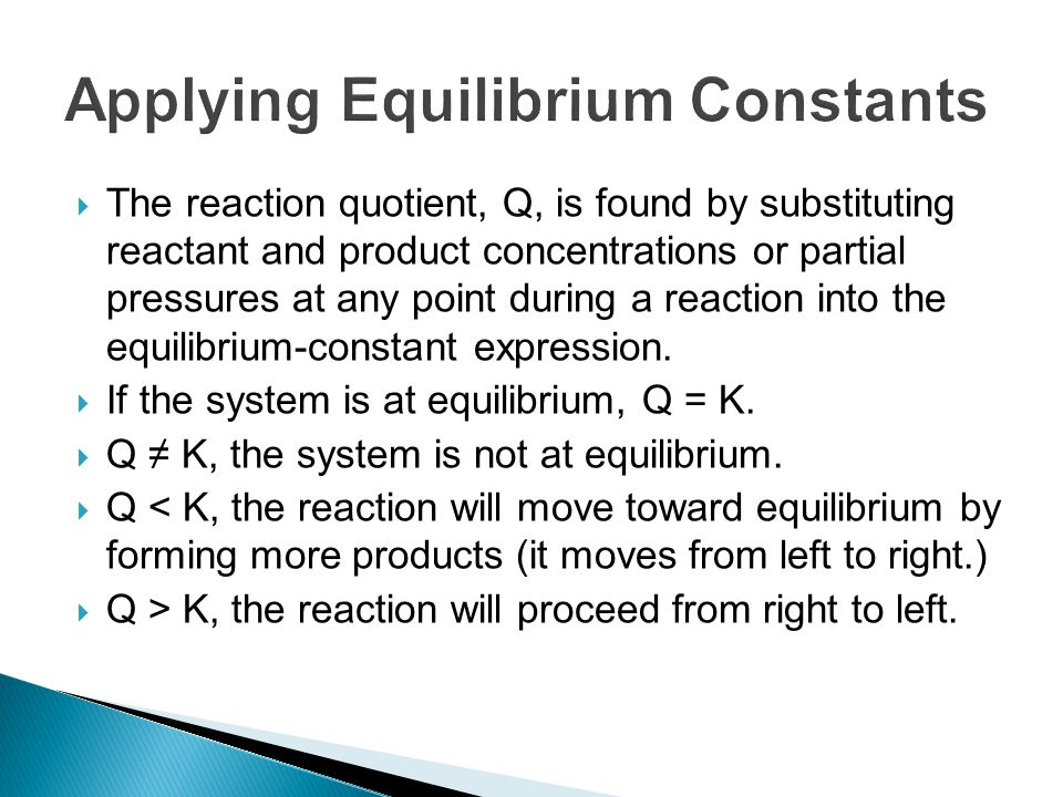  The reaction quotient, Q, is found by substituting reactant and product concentrations or partial pressures at any point during a reaction into the equilibrium-constant expression.