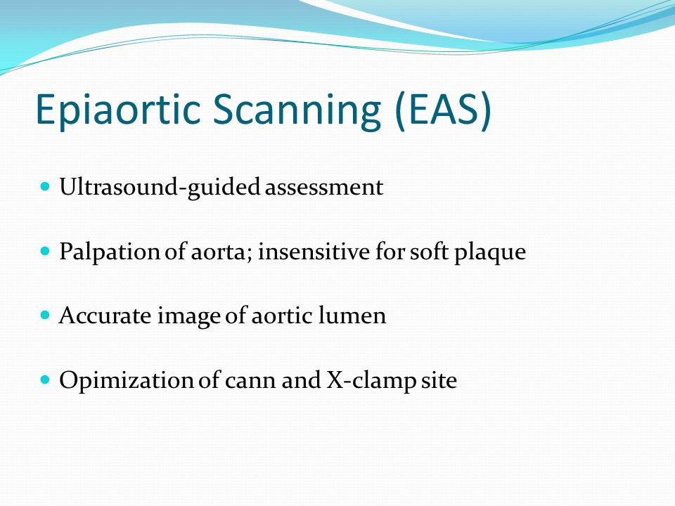 Epiaortic Scanning (EAS) Ultrasound-guided assessment Palpation of aorta; insensitive for soft plaque Accurate image of aortic lumen Opimization of cann and X-clamp site