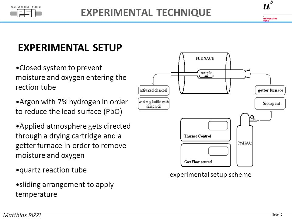 Seite 10 Closed system to prevent moisture and oxygen entering the rection tube Argon with 7% hydrogen in order to reduce the lead surface (PbO) Applied atmosphere gets directed through a drying cartridge and a getter furnace in order to remove moisture and oxygen quartz reaction tube sliding arrangement to apply temperature EXPERIMENTAL SETUP Matthias RIZZI experimental setup scheme EXPERIMENTAL TECHNIQUE
