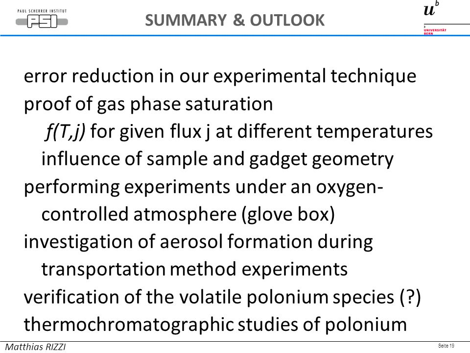 Seite 19 error reduction in our experimental technique proof of gas phase saturation f(T,j) for given flux j at different temperatures influence of sample and gadget geometry performing experiments under an oxygen- controlled atmosphere (glove box) investigation of aerosol formation during transportation method experiments verification of the volatile polonium species ( ) thermochromatographic studies of polonium Matthias RIZZI SUMMARY & OUTLOOK