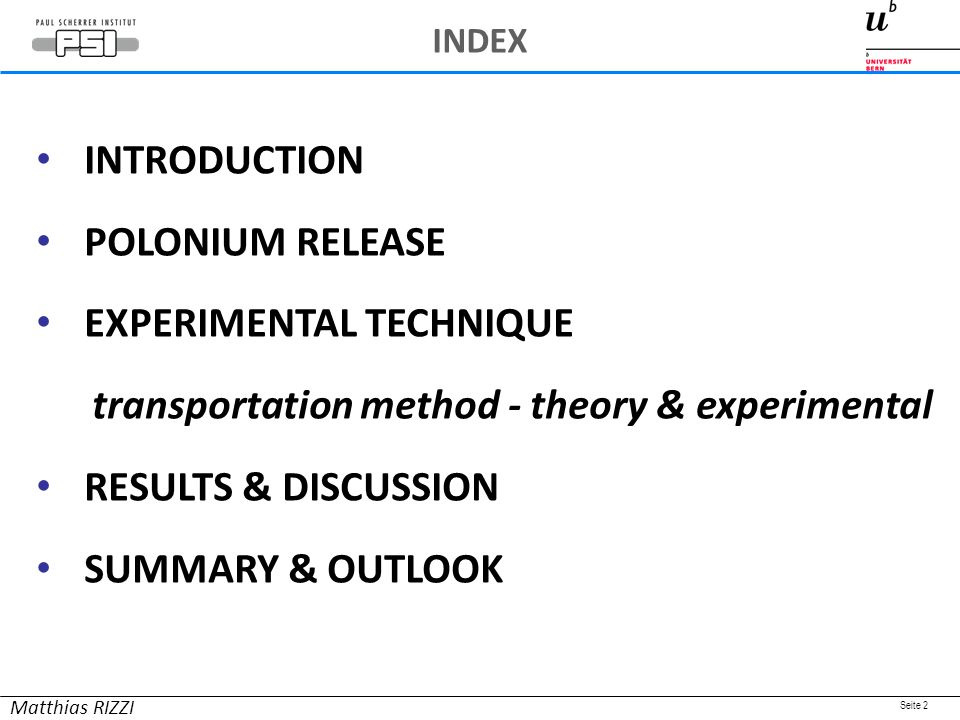 Seite 2 INTRODUCTION POLONIUM RELEASE EXPERIMENTAL TECHNIQUE transportation method - theory & experimental RESULTS & DISCUSSION SUMMARY & OUTLOOK Matthias RIZZI INDEX