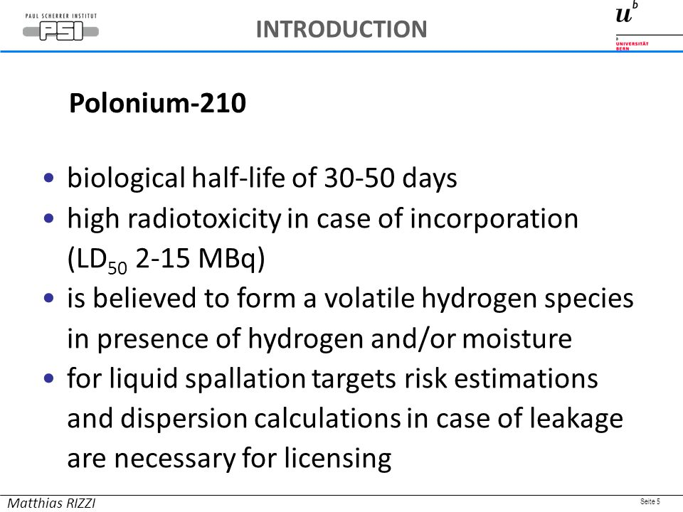 Seite 5 biological half-life of 30-50 days high radiotoxicity in case of incorporation (LD 50 2-15 MBq) is believed to form a volatile hydrogen species in presence of hydrogen and/or moisture for liquid spallation targets risk estimations and dispersion calculations in case of leakage are necessary for licensing Polonium-210 Matthias RIZZI INTRODUCTION