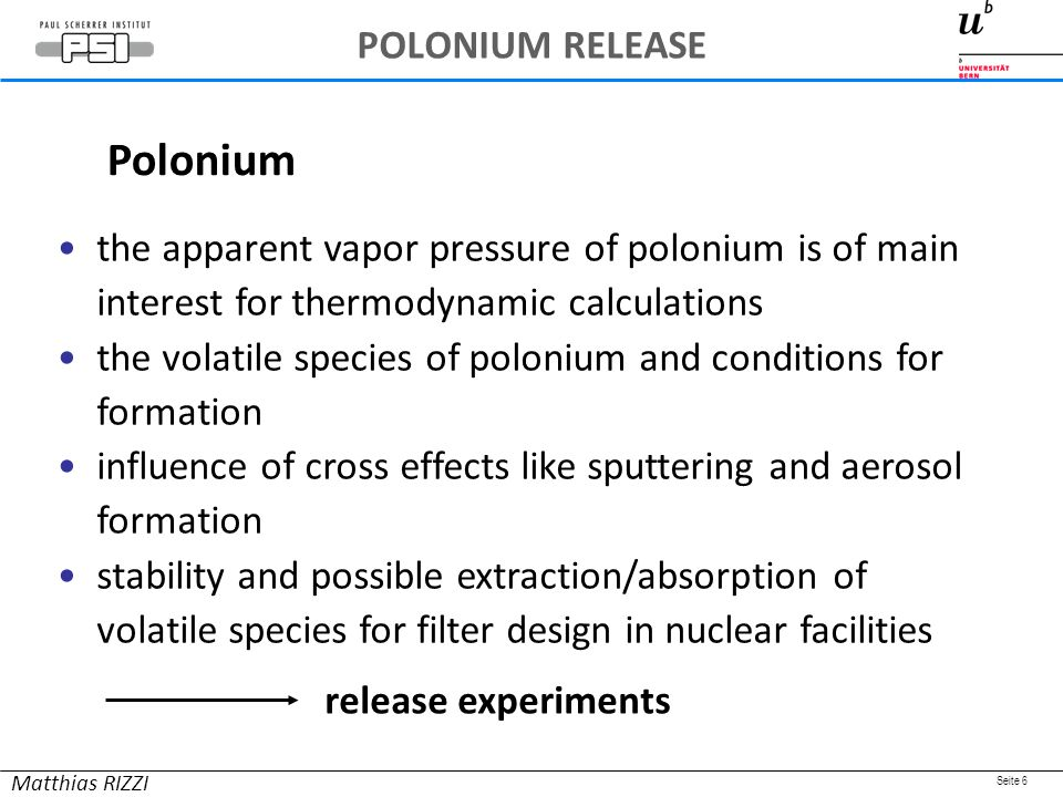 Seite 6 the apparent vapor pressure of polonium is of main interest for thermodynamic calculations the volatile species of polonium and conditions for formation influence of cross effects like sputtering and aerosol formation stability and possible extraction/absorption of volatile species for filter design in nuclear facilities release experiments Polonium Matthias RIZZI POLONIUM RELEASE