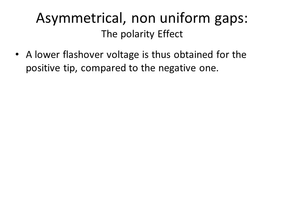 Asymmetrical, non uniform gaps: The polarity Effect A lower flashover voltage is thus obtained for the positive tip, compared to the negative one.