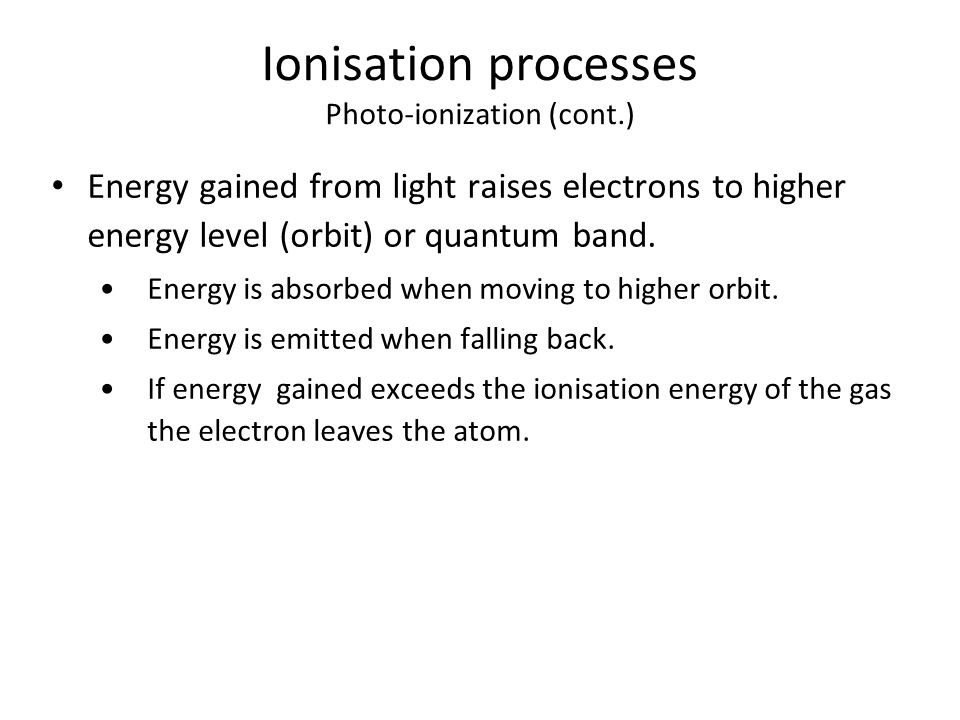 Ionisation processes Photo-ionization (cont.) Energy gained from light raises electrons to higher energy level (orbit) or quantum band.