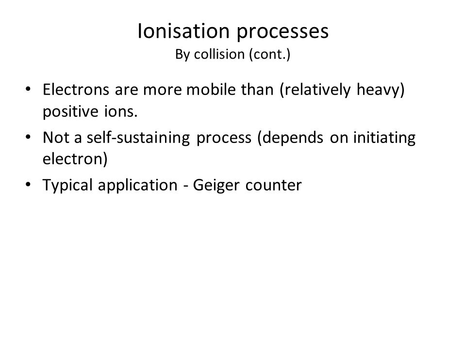 Ionisation processes By collision (cont.) Electrons are more mobile than (relatively heavy) positive ions.