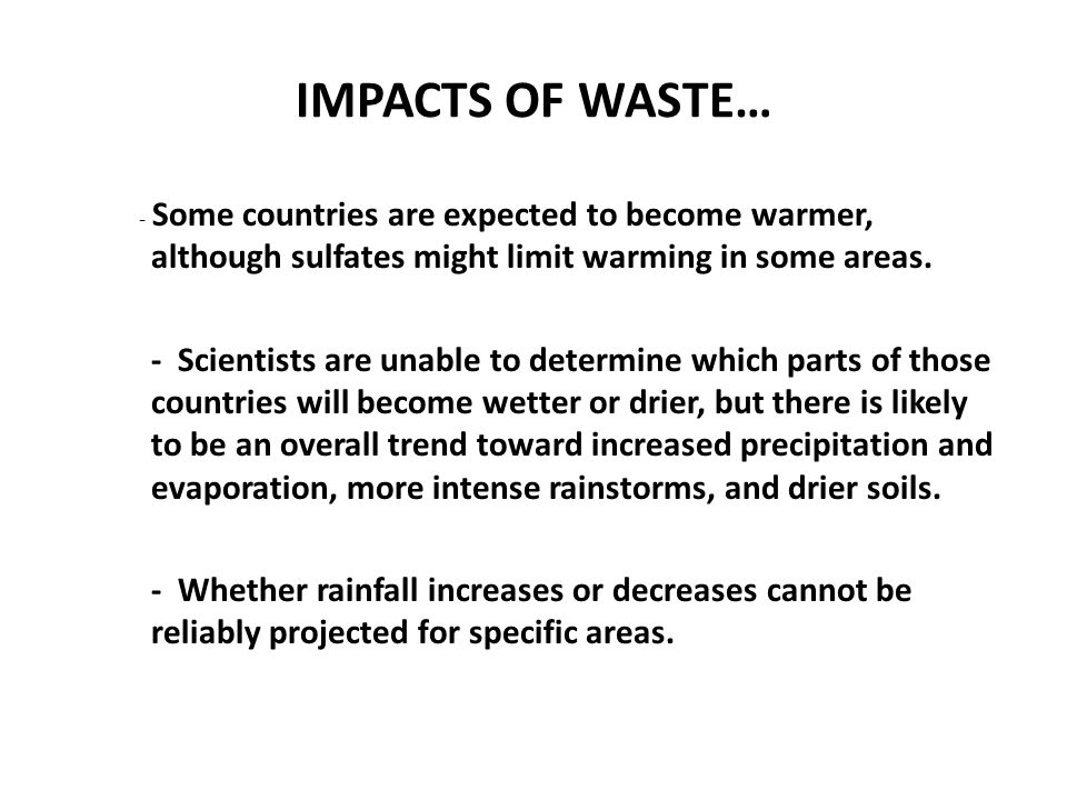 IMPACTS OF WASTE… - Some countries are expected to become warmer, although sulfates might limit warming in some areas. - Scientists are unable to dete
