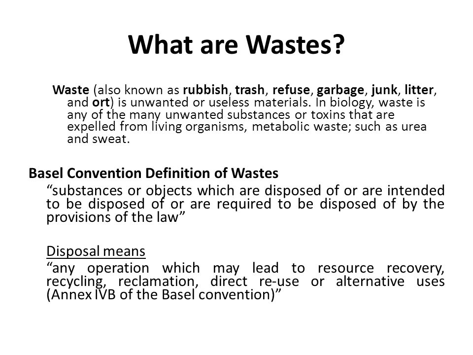 What are Wastes? Waste (also known as rubbish, trash, refuse, garbage, junk, litter, and ort) is unwanted or useless materials. In biology, waste is a