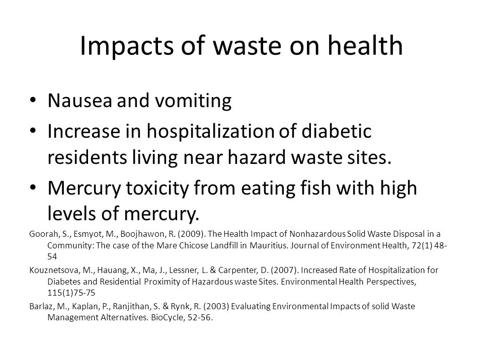 Impacts of waste on health Nausea and vomiting Increase in hospitalization of diabetic residents living near hazard waste sites. Mercury toxicity from