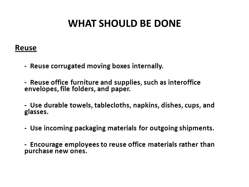 WHAT SHOULD BE DONE Reuse - Reuse corrugated moving boxes internally. - Reuse office furniture and supplies, such as interoffice envelopes, file folde