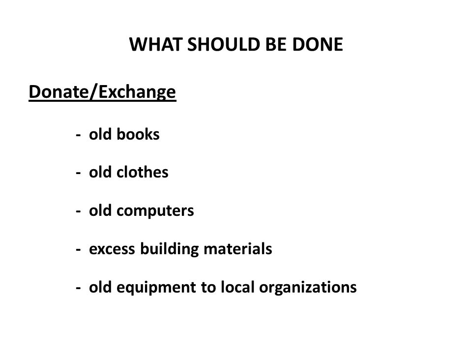 WHAT SHOULD BE DONE Donate/Exchange - old books - old clothes - old computers - excess building materials - old equipment to local organizations