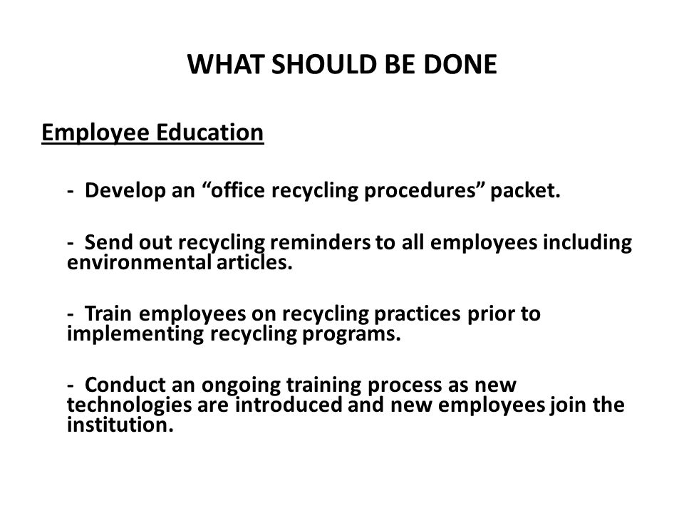 "WHAT SHOULD BE DONE Employee Education - Develop an ""office recycling procedures"" packet. - Send out recycling reminders to all employees including en"