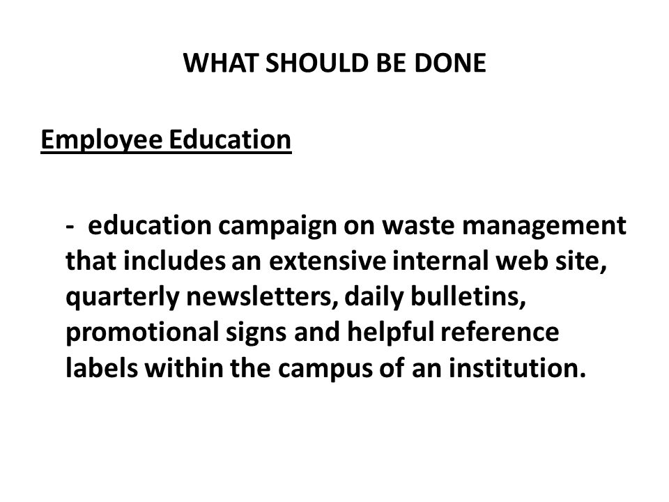 WHAT SHOULD BE DONE Employee Education - education campaign on waste management that includes an extensive internal web site, quarterly newsletters, d