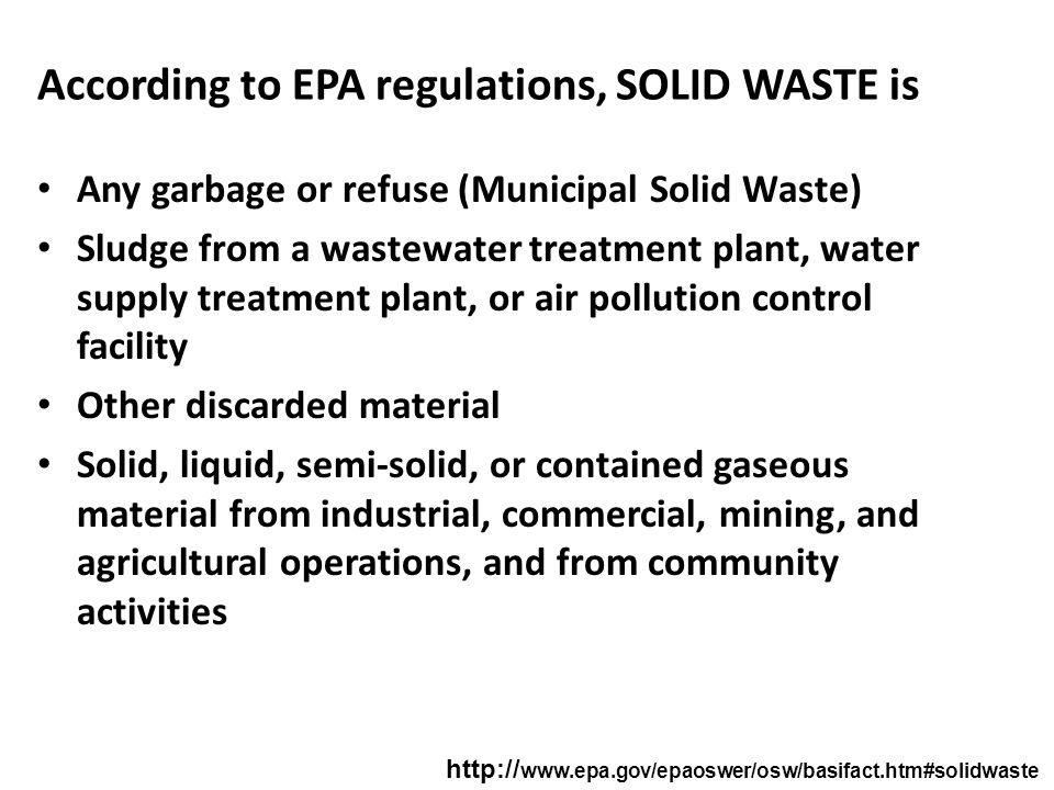 According to EPA regulations, SOLID WASTE is Any garbage or refuse (Municipal Solid Waste) Sludge from a wastewater treatment plant, water supply trea