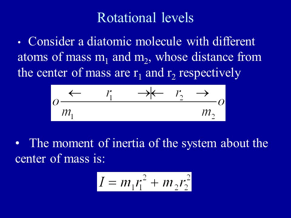 Rotational levels Consider a diatomic molecule with different atoms of mass m 1 and m 2, whose distance from the center of mass are r 1 and r 2 respec