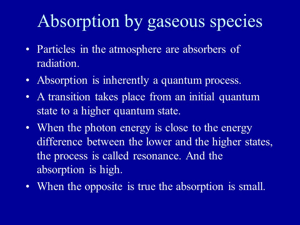 Absorption by gaseous species Particles in the atmosphere are absorbers of radiation. Absorption is inherently a quantum process. A transition takes p