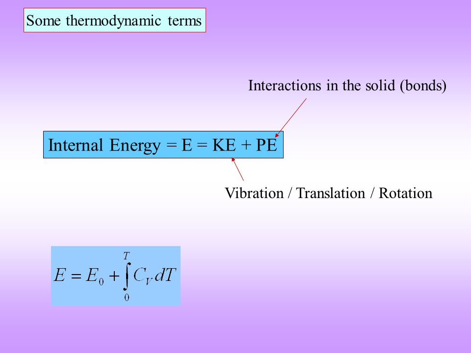 Enthalpy = H = E + PV  Measure of the heat content of the system  At constant pressure the heat absorbed or evolved is given by  H  Transformation / reaction will lead to change of enthalpy of system Work done by the system  For condensed phases PV << E  H ~ E  H 0 represents energy released when atoms are brought together from the gaseous state to form a solid at zero Kelvin  Gaseous state is considered as the reference state with no interactions
