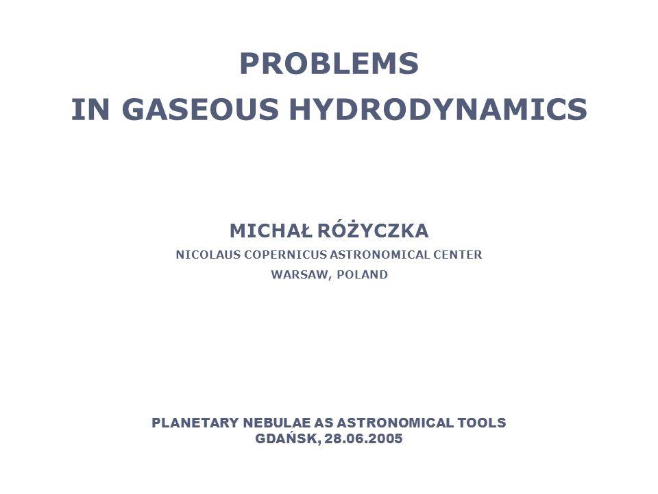 PROBLEMS IN GASEOUS HYDRODYNAMICS MICHAŁ RÓŻYCZKA NICOLAUS COPERNICUS ASTRONOMICAL CENTER WARSAW, POLAND PLANETARY NEBULAE AS ASTRONOMICAL TOOLS GDAŃSK, 28.06.2005