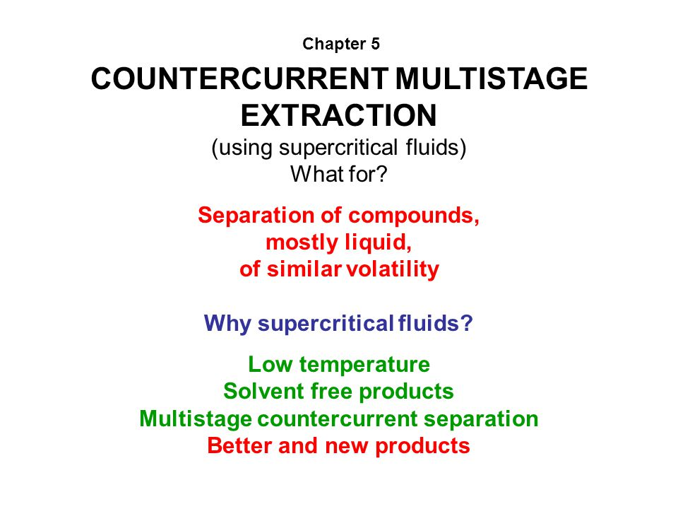 COUNTERCURRENT MULTISTAGE EXTRACTION (using supercritical fluids) What for? Separation of compounds, mostly liquid, of similar volatility Why supercri