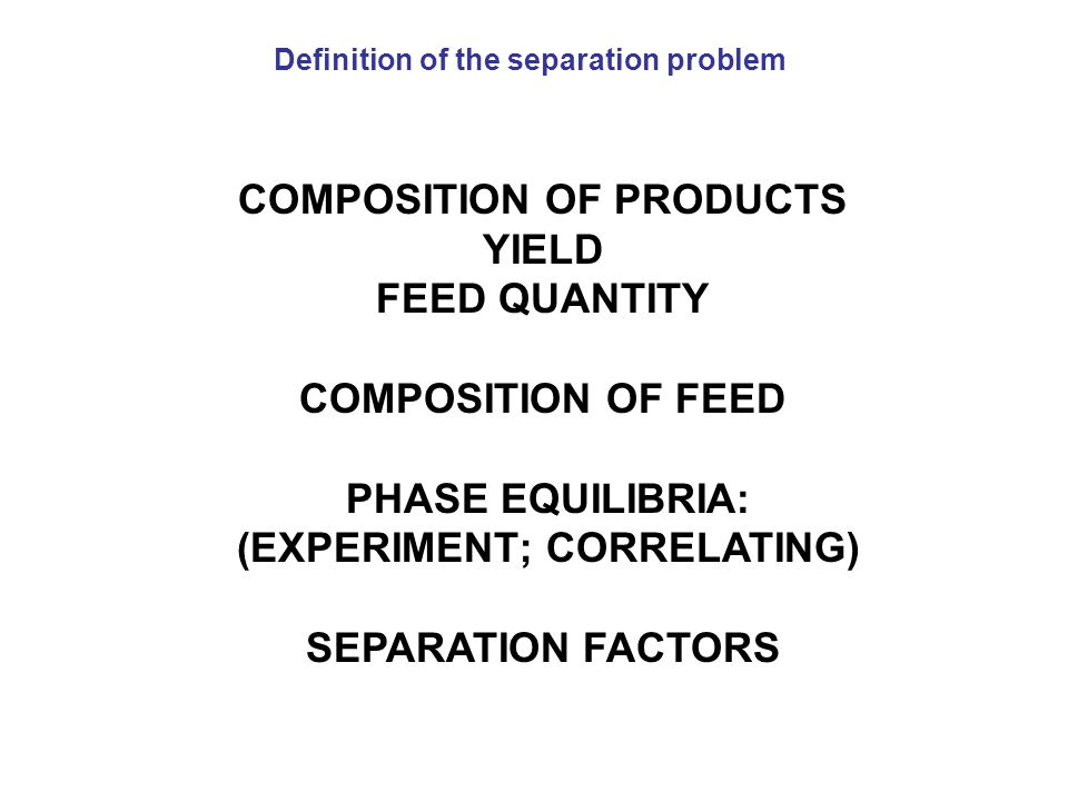 COMPOSITION OF PRODUCTS YIELD FEED QUANTITY COMPOSITION OF FEED PHASE EQUILIBRIA: (EXPERIMENT; CORRELATING) SEPARATION FACTORS Definition of the separ