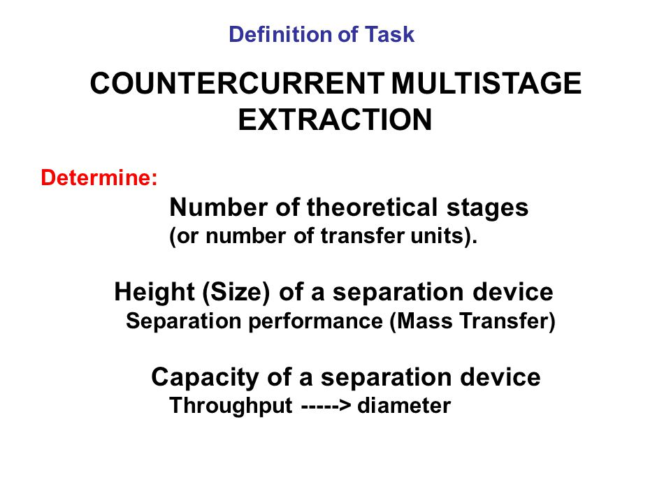 COUNTERCURRENT MULTISTAGE EXTRACTION Determine: Number of theoretical stages (or number of transfer units). Height (Size) of a separation device Separ