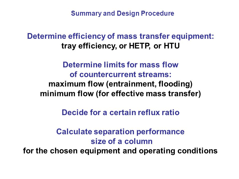 Determine efficiency of mass transfer equipment: tray efficiency, or HETP, or HTU Determine limits for mass flow of countercurrent streams: maximum fl