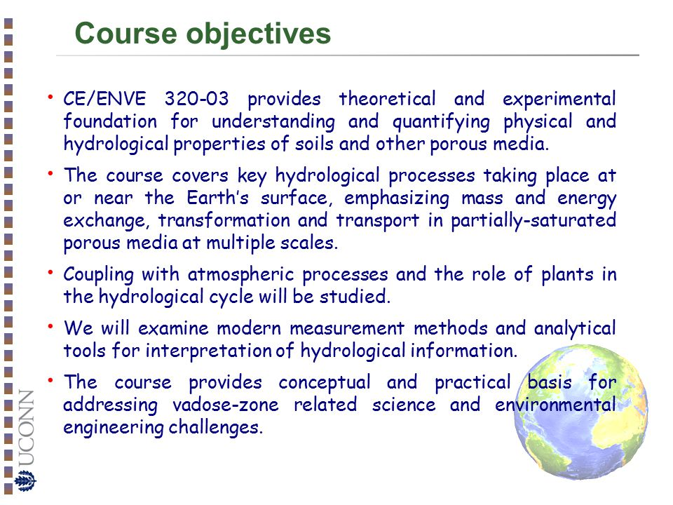 Course objectives CE/ENVE 320-03 provides theoretical and experimental foundation for understanding and quantifying physical and hydrological properties of soils and other porous media.