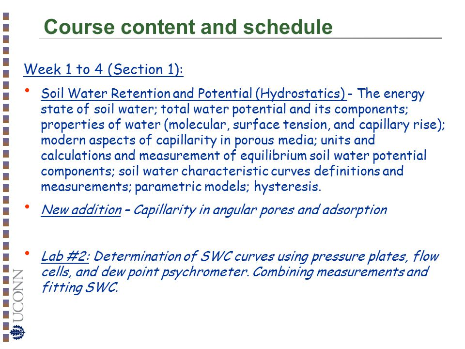 Course content and schedule Week 1 to 4 (Section 1): Soil Water Retention and Potential (Hydrostatics) - The energy state of soil water; total water potential and its components; properties of water (molecular, surface tension, and capillary rise); modern aspects of capillarity in porous media; units and calculations and measurement of equilibrium soil water potential components; soil water characteristic curves definitions and measurements; parametric models; hysteresis.