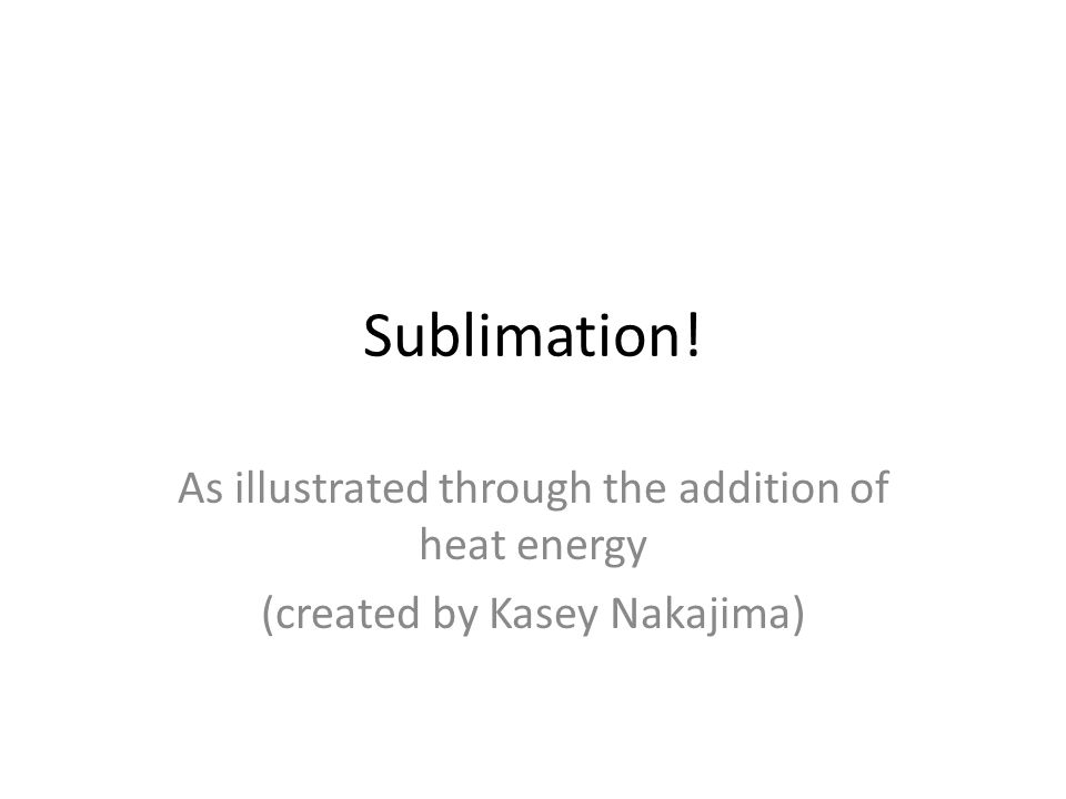 Sublimation! As illustrated through the addition of heat energy (created by Kasey Nakajima)