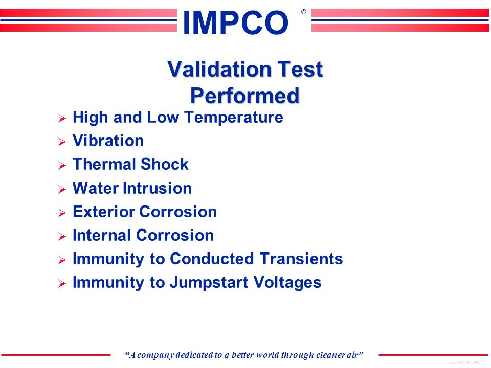 CORPORAT.PPT A company dedicated to a better world through cleaner air IMPCO ® Validation Test Performed  High and Low Temperature  Vibration  Thermal Shock  Water Intrusion  Exterior Corrosion  Internal Corrosion  Immunity to Conducted Transients  Immunity to Jumpstart Voltages