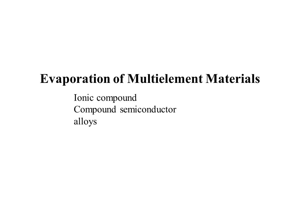 Evaporation of Multielement Materials Ionic compound Compound semiconductor alloys