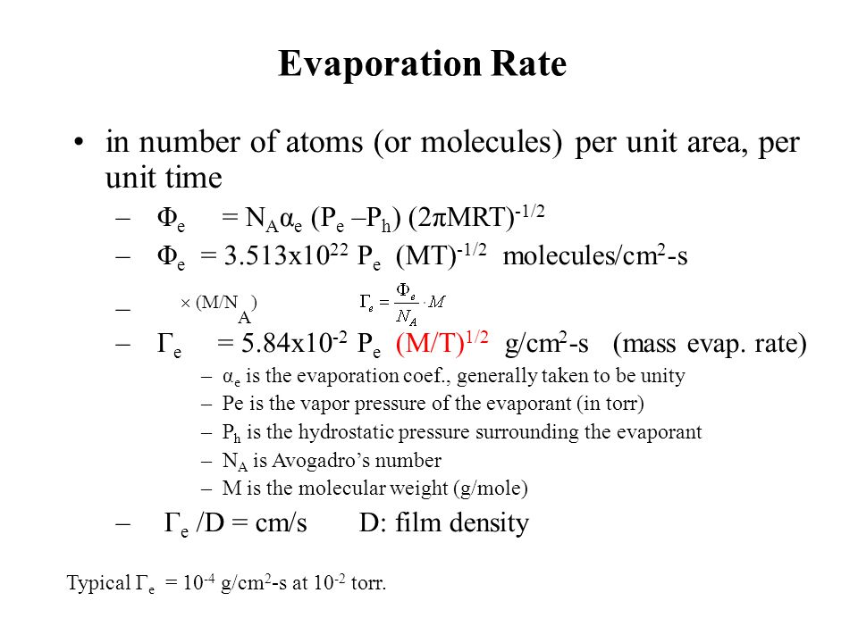 Evaporation Rate in number of atoms (or molecules) per unit area, per unit time – Φ e = N A α e (P e –P h ) (2πMRT) -1/2 – Φ e = 3.513x10 22 P e (MT)