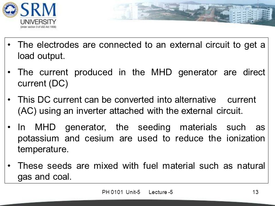 PH 0101 Unit-5 Lecture -513 The electrodes are connected to an external circuit to get a load output. The current produced in the MHD generator are di