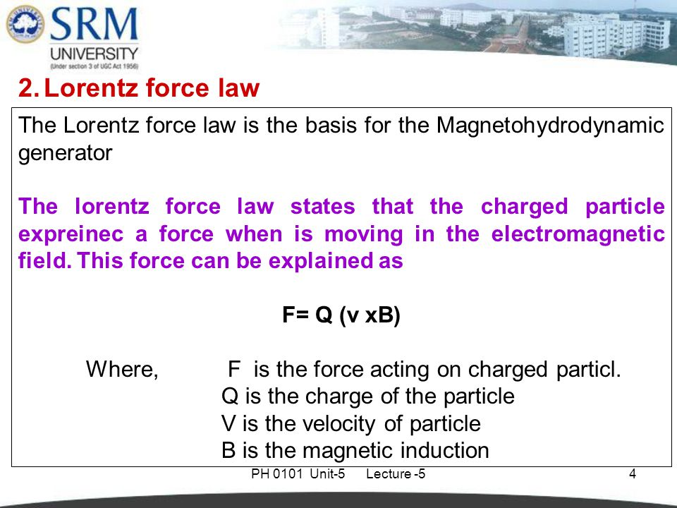 PH 0101 Unit-5 Lecture -54 The Lorentz force law is the basis for the Magnetohydrodynamic generator The lorentz force law states that the charged particle expreinec a force when is moving in the electromagnetic field.