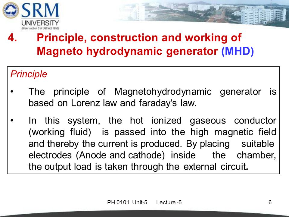 PH 0101 Unit-5 Lecture -56 4.Principle, construction and working of Magneto hydrodynamic generator (MHD) Principle The principle of Magnetohydrodynamic generator is based on Lorenz law and faraday s law.