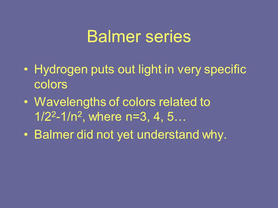 Balmer series Hydrogen puts out light in very specific colors Wavelengths of colors related to 1/2 2 -1/n 2, where n=3, 4, 5… Balmer did not yet understand why.