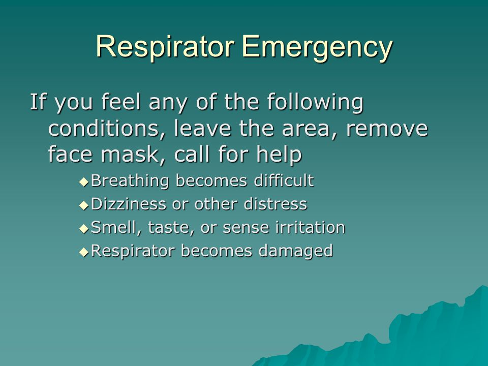 Respirator Emergency If you feel any of the following conditions, leave the area, remove face mask, call for help  Breathing becomes difficult  Dizz