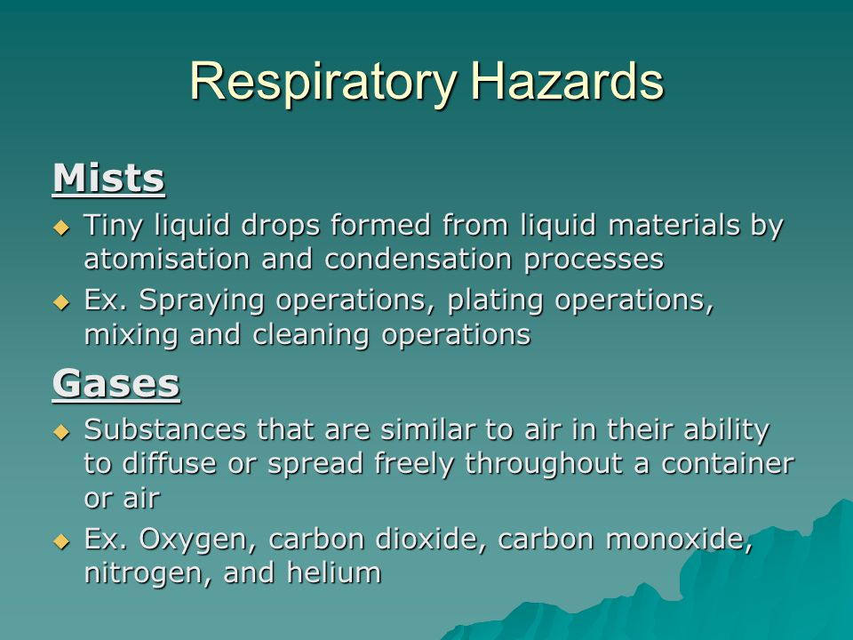 Respiratory Hazards Mists  Tiny liquid drops formed from liquid materials by atomisation and condensation processes  Ex. Spraying operations, platin