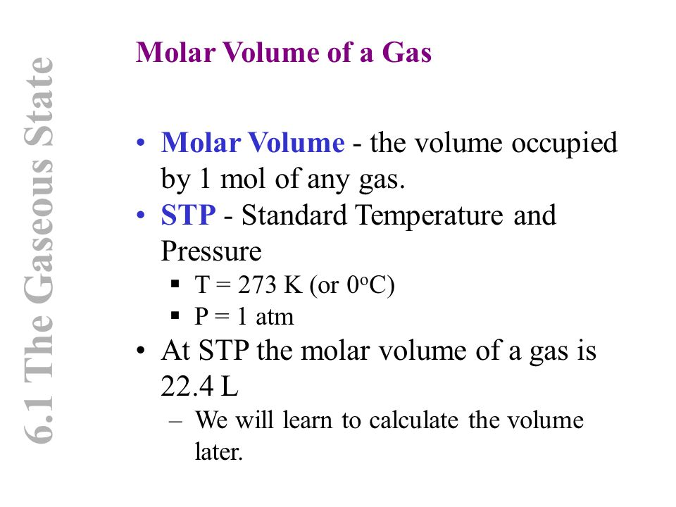 6.1 The Gaseous State Molar Volume of a Gas Molar Volume - the volume occupied by 1 mol of any gas. STP - Standard Temperature and Pressure  T = 273