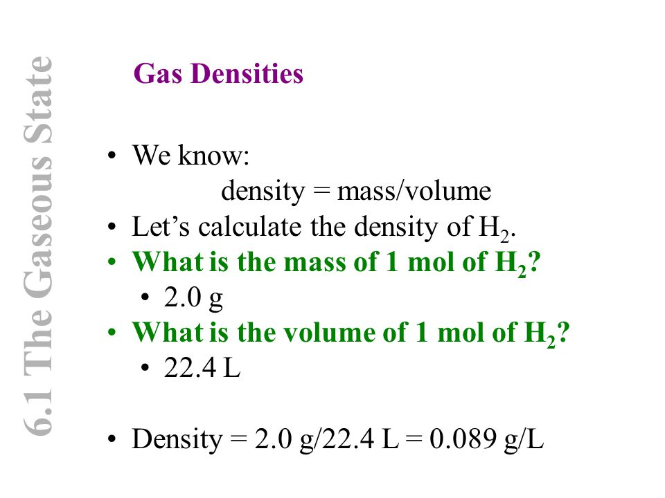 6.1 The Gaseous State Gas Densities We know: density = mass/volume Let's calculate the density of H 2. What is the mass of 1 mol of H 2 ? 2.0 g What i