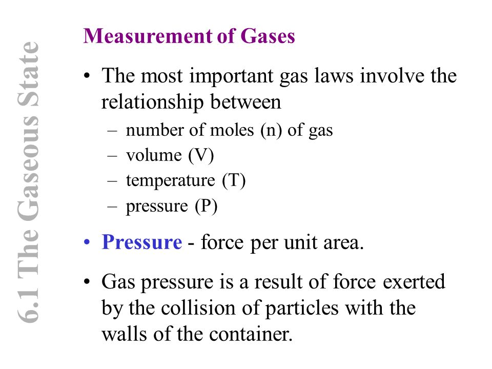 6.1 The Gaseous State Measurement of Gases The most important gas laws involve the relationship between –number of moles (n) of gas –volume (V) –tempe