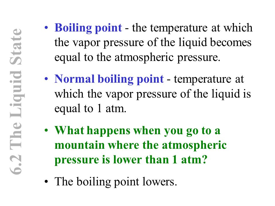 6.2 The Liquid State Boiling point - the temperature at which the vapor pressure of the liquid becomes equal to the atmospheric pressure. Normal boili