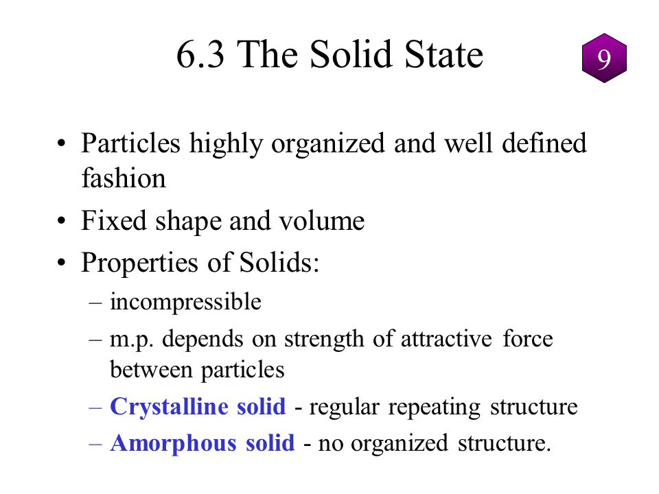6.3 The Solid State Particles highly organized and well defined fashion Fixed shape and volume Properties of Solids: –incompressible –m.p. depends on